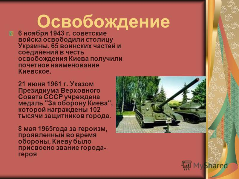 Освобождение 6 ноября 1943 г. советские войска освободили столицу Украины. 65 воинских частей и соединений в честь освобождения Киева получили почетное наименование Киевское. 21 июня 1961 г. Указом Президиума Верховного Совета СССР учреждена медаль