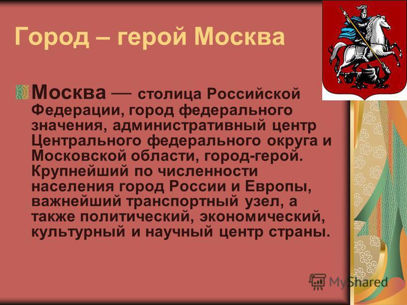 Город – герой Москва Mocква столица Российской Федерации, город федерального значения, административный центр Центрального федерального округа и Московской области, город-герой. Крупнейший по численности населения город России и Европы, важнейший тра