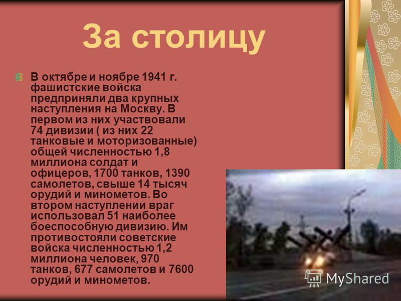 За столицу В октябре и ноябре 1941 г. фашистские войска предприняли два крупных наступления на Москву. В первом из них участвовали 74 дивизии ( из них 22 танковые и моторизованные) общей численностью 1,8 миллиона солдат и офицеров, 1700 танков, 1390