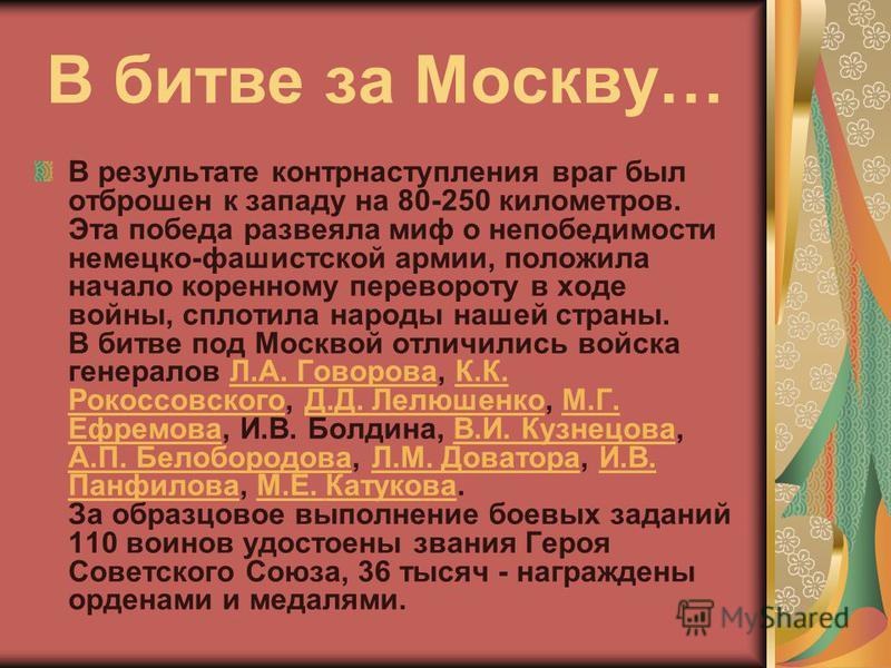 В битве за Москву… В результате контрнаступления враг был отброшен к западу на 80-250 километров. Эта победа развеяла миф о непобедимости немецко-фашистской армии, положила начало коренному перевороту в ходе войны, сплотила народы нашей страны. В бит