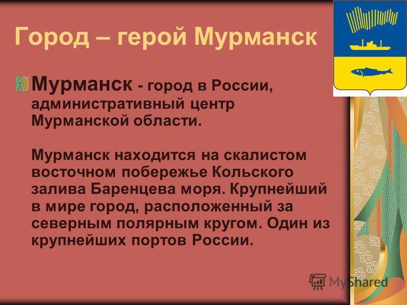 Город – герой Мурманск Мурманск - город в России, административный центр Мурманской области. Мурманск находится на скалистом восточном побережье Кольского залива Баренцева моря. Крупнейший в мире город, расположенный за северным полярным кругом. Один