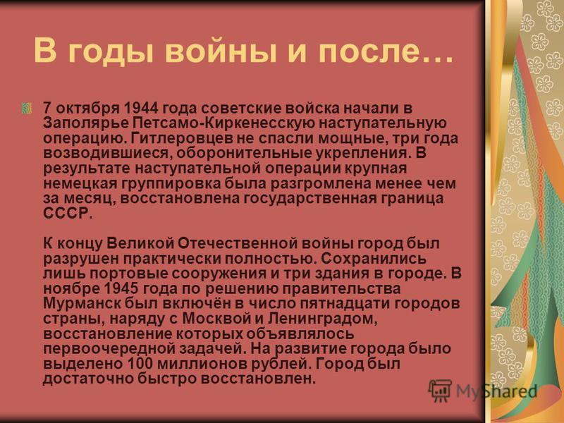 В годы войны и после… 7 октября 1944 года советские войска начали в Заполярье Петсамо-Киркенесскую наступательную операцию. Гитлеровцев не спасли мощные, три года возводившиеся, оборонительные укрепления. В результате наступательной операции крупная