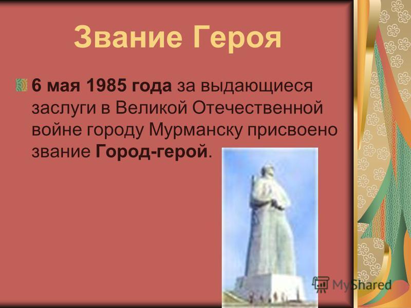 Звание Героя 6 мая 1985 года за выдающиеся заслуги в Великой Отечественной войне городу Мурманску присвоено звание Город-герой.
