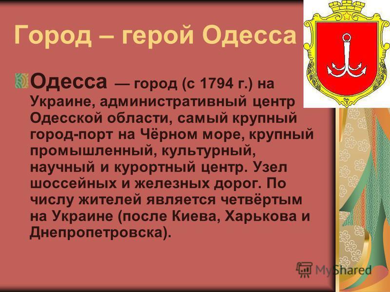 Город – герой Одесса Одесса город (с 1794 г.) на Украине, административный центр Одесской области, самый крупный город-порт на Чёрном море, крупный промышленный, культурный, научный и курортный центр. Узел шоссейных и железных дорог. По числу жителей