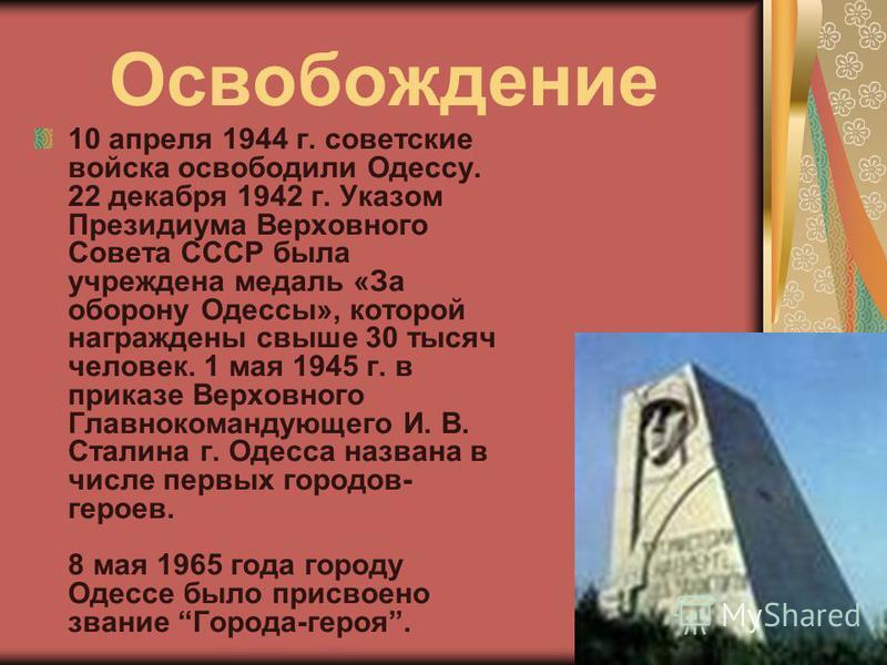 Освобождение 10 апреля 1944 г. советские войска освободили Одессу. 22 декабря 1942 г. Указом Президиума Верховного Совета СССР была учреждена медаль «За оборону Одессы», которой награждены свыше 30 тысяч человек. 1 мая 1945 г. в приказе Верховного Гл