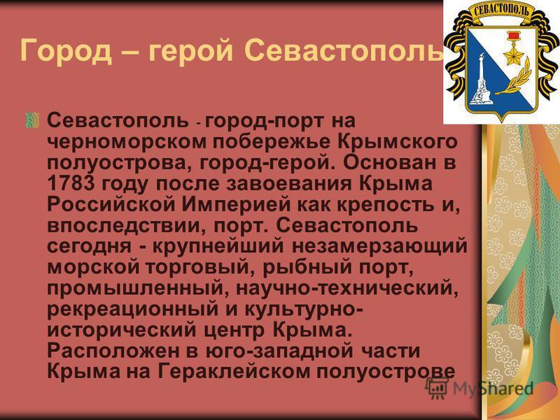 Город – герой Севастополь Севастополь - город-порт на черноморском побережье Крымского полуострова, город-герой. Основан в 1783 году после завоевания Крыма Российской Империей как крепость и, впоследствии, порт. Севастополь сегодня - крупнейший незам