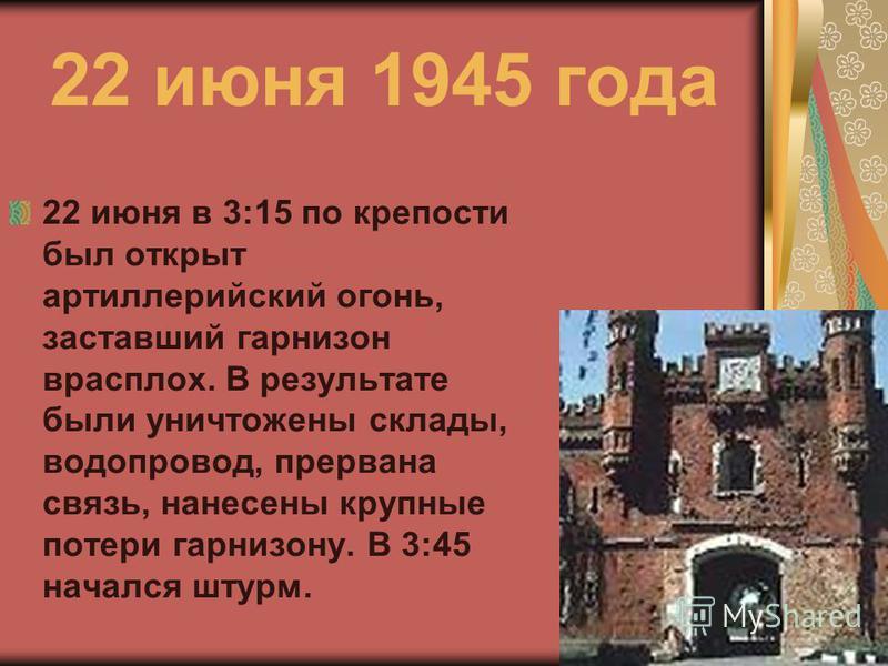 22 июня 1945 года 22 июня в 3:15 по крепости был открыт артиллерийский огонь, заставший гарнизон врасплох. В результате были уничтожены склады, водопровод, прервана связь, нанесены крупные потери гарнизону. В 3:45 начался штурм.