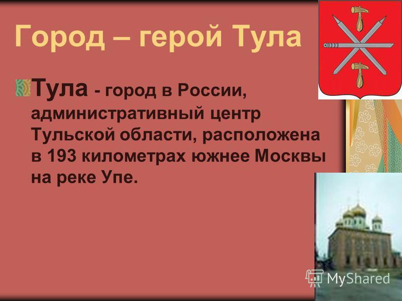 Город – герой Тула Тула - город в России, административный центр Тульской области, расположена в 193 километрах южнее Москвы на реке Упе.