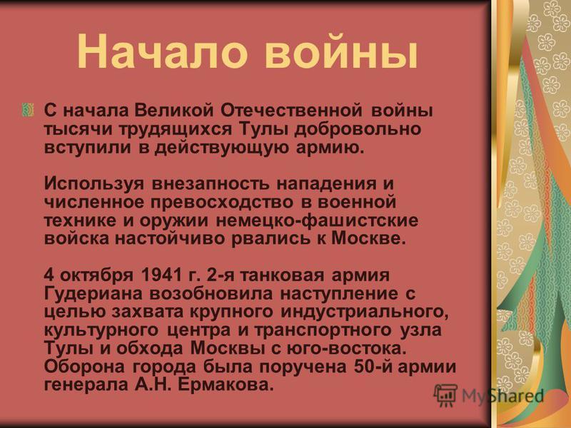 Начало войны С начала Великой Отечественной войны тысячи трудящихся Тулы добровольно вступили в действующую армию. Используя внезапность нападения и численное превосходство в военной технике и оружии немецко-фашистские войска настойчиво рвались к Мос