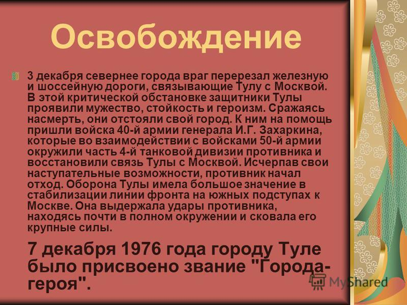 Освобождение 3 декабря севернее города враг перерезал железную и шоссейную дороги, связывающие Тулу с Москвой. В этой критической обстановке защитники Тулы проявили мужество, стойкость и героизм. Сражаясь насмерть, они отстояли свой город. К ним на п