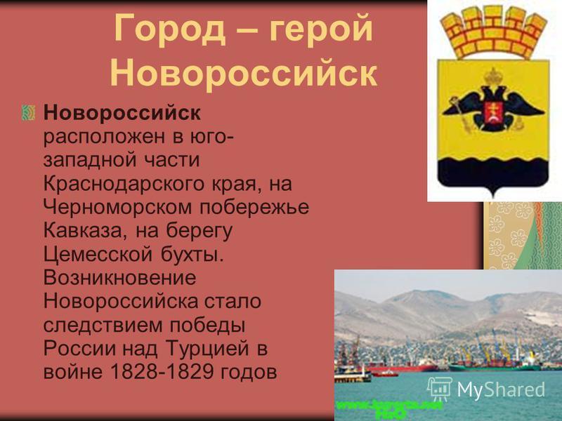 Город – герой Новороссийск Новороссийск расположен в юго- западной части Краснодарского края, на Черноморском побережье Кавказа, на берегу Цемесской бухты. Возникновение Новороссийска стало следствием победы России над Турцией в войне 1828-1829 годов