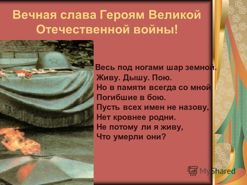 Вечная слава Героям Великой Отечественной войны! Весь под ногами шар земной. Живу. Дышу. Пою. Но в памяти всегда со мной Погибшие в бою. Пусть всех имен не назову, Нет кровнее родни. Не потому ли я живу, Что умерли они?