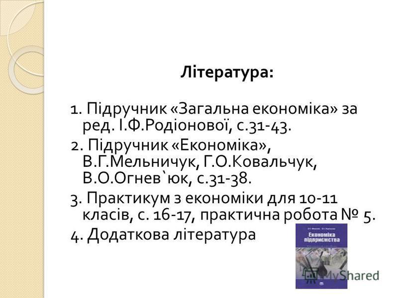 Література : 1. Підручник « Загальна економіка » за ред. І. Ф. Родіонової, с.31-43. 2. Підручник « Економіка », В. Г. Мельничук, Г. О. Ковальчук, В. О. Огнев ` юк, с.31-38. 3. Практикум з економіки для 10-11 класів, с. 16-17, практична робота 5. 4. Д