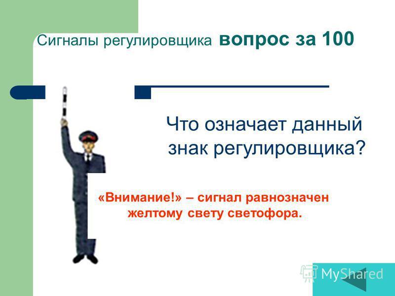 Сигналы регулировщика вопрос за 100 «Внимание!» – сигнал равнозначен желтому свету светофора. Что означает данный знак регулировщика?