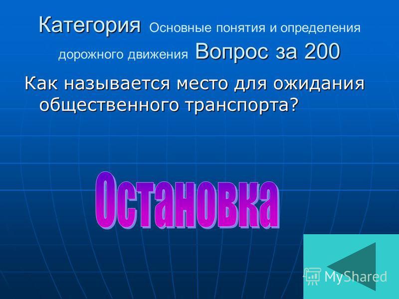 Категория Вопрос за 200 Категория Основные понятия и определения дорожного движения Вопрос за 200 Как называется место для ожидания общественного транспорта? Как называется место для ожидания общественного транспорта?