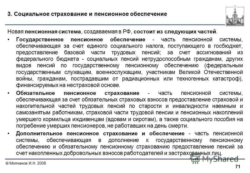 71 Молчанов И.Н. 2008 3. Социальное страхование и пенсионное обеспечение Новая пенсионная система, создаваемая в РФ, состоит из следующих частей. Государственное пенсионное обеспечение - часть пенсионной системы, обеспечивающая за счет единого социал