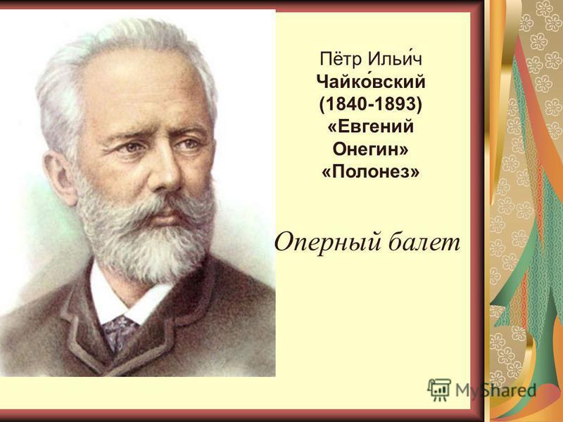 Пётр Ильи́ч Чайко́вский (1840-1893) «Евгений Онегин» «Полонез» Оперный балет
