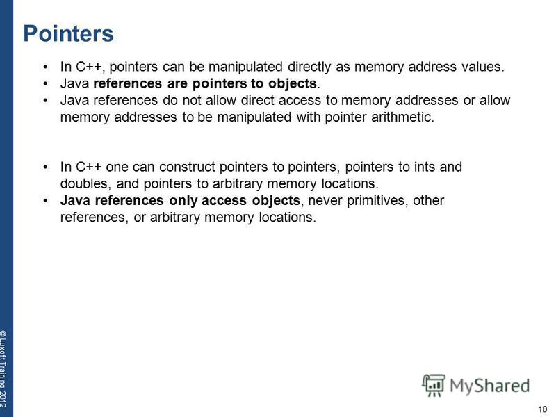 10 © Luxoft Training 2012 Pointers In C++, pointers can be manipulated directly as memory address values. Java references are pointers to objects. Java references do not allow direct access to memory addresses or allow memory addresses to be manipula