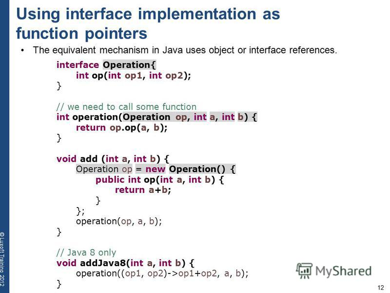 12 © Luxoft Training 2012 Using interface implementation as function pointers The equivalent mechanism in Java uses object or interface references. interface Operation{ int op(int op1, int op2); } // we need to call some function int operation(Operat