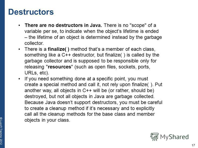 17 © Luxoft Training 2012 Destructors There are no destructors in Java. There is no