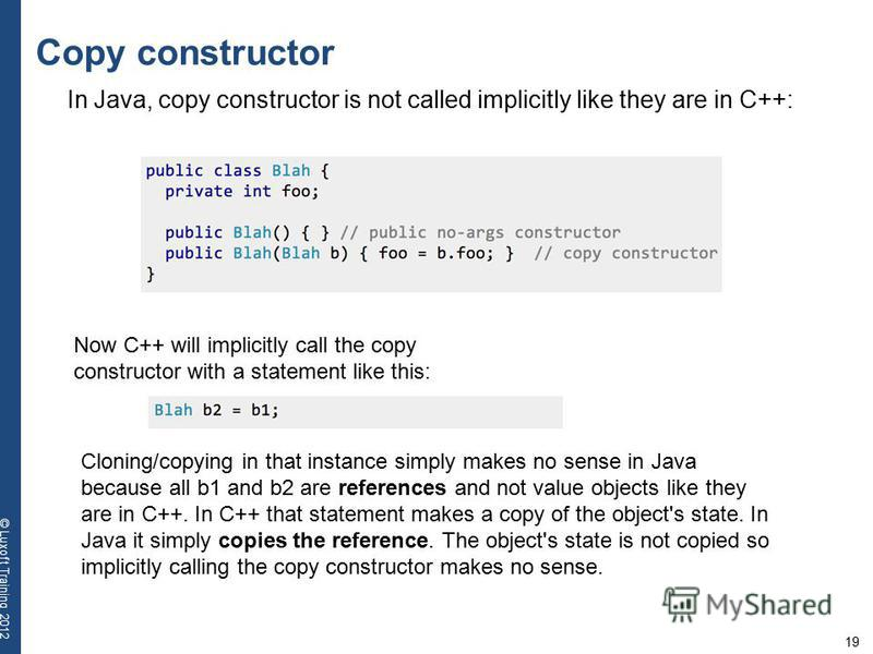 19 © Luxoft Training 2012 Copy constructor In Java, copy constructor is not called implicitly like they are in C++: Now C++ will implicitly call the copy constructor with a statement like this: Cloning/copying in that instance simply makes no sense i