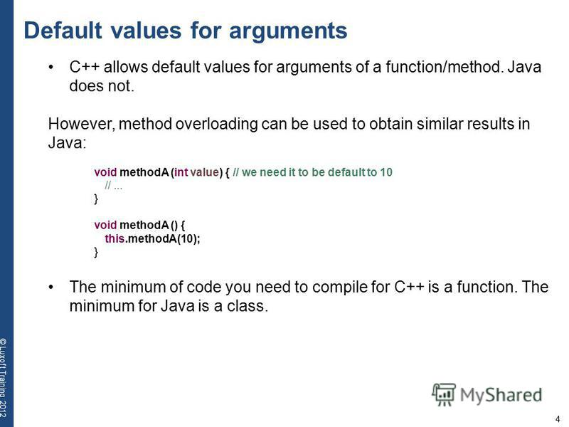 4 © Luxoft Training 2012 Default values for arguments C++ allows default values for arguments of a function/method. Java does not. However, method overloading can be used to obtain similar results in Java: void methodA (int value) { // we need it to