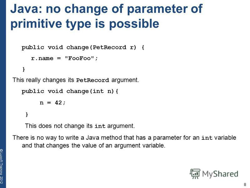 8 © Luxoft Training 2012 Java: no change of parameter of primitive type is possible public void change(PetRecord r) { r.name =