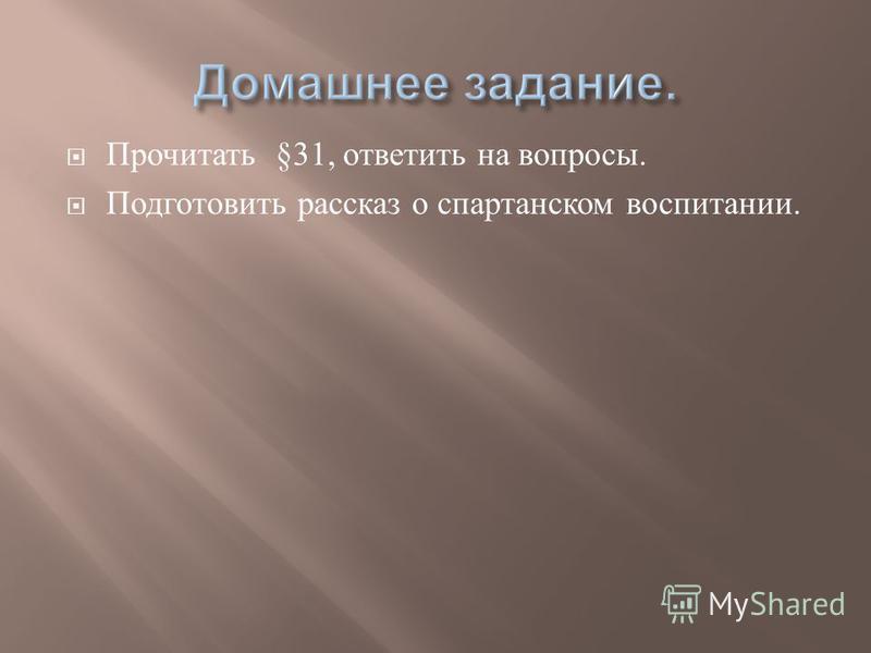 Прочитать §31, ответить на вопросы. Подготовить рассказ о спартанском воспитании.
