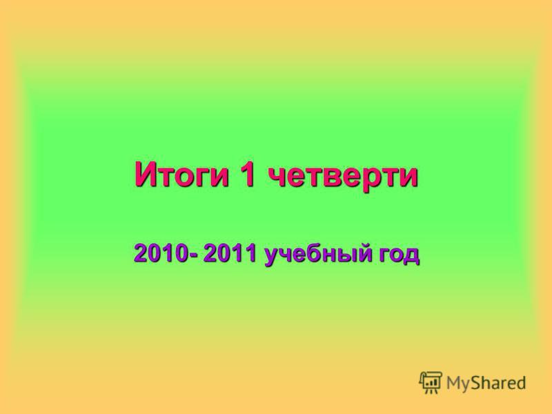 Итоги 1 четверти 2010- 2011 учебный год