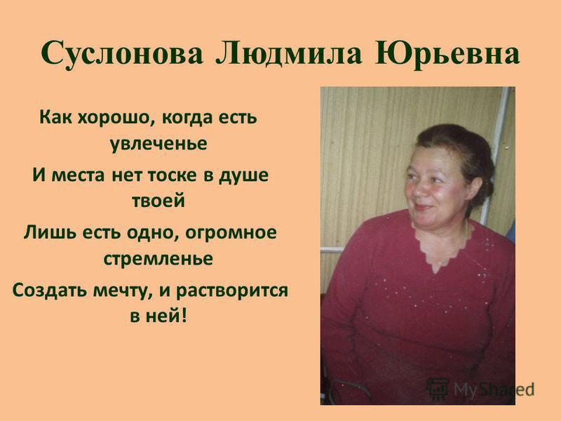 Суслонова Людмила Юрьевна Как хорошо, когда есть увлеченье И места нет тоске в душе твоей Лишь есть одно, огромное стремленье Создать мечту, и растворится в ней!