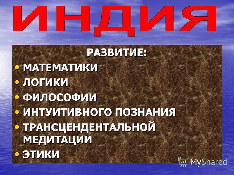 РАЗВИТИЕ: МАТЕМАТИКИ МАТЕМАТИКИ ЛОГИКИ ЛОГИКИ ФИЛОСОФИИ ФИЛОСОФИИ ИНТУИТИВНОГО ПОЗНАНИЯ ИНТУИТИВНОГО ПОЗНАНИЯ ТРАНСЦЕНДЕНТАЛЬНОЙ МЕДИТАЦИИ ТРАНСЦЕНДЕНТАЛЬНОЙ МЕДИТАЦИИ ЭТИКИ ЭТИКИ