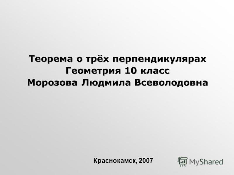 Теорема о трёх перпендикулярах Геометрия 10 класс Морозова Людмила Всеволодовна Краснокамск, 2007