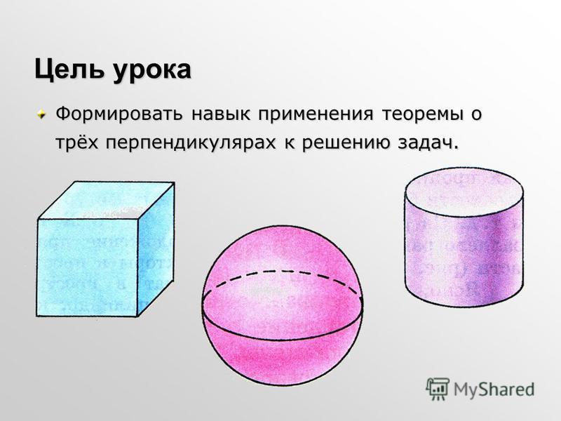 Цель урока Формировать навык применения теоремы о трёх перпендикулярах к решению задач.