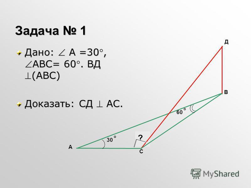 Задача 1 Дано: А =30,АВС= 60. ВД(АВС) Доказать: СД АС. А В Д С ? 30 ˚ 60 ˚