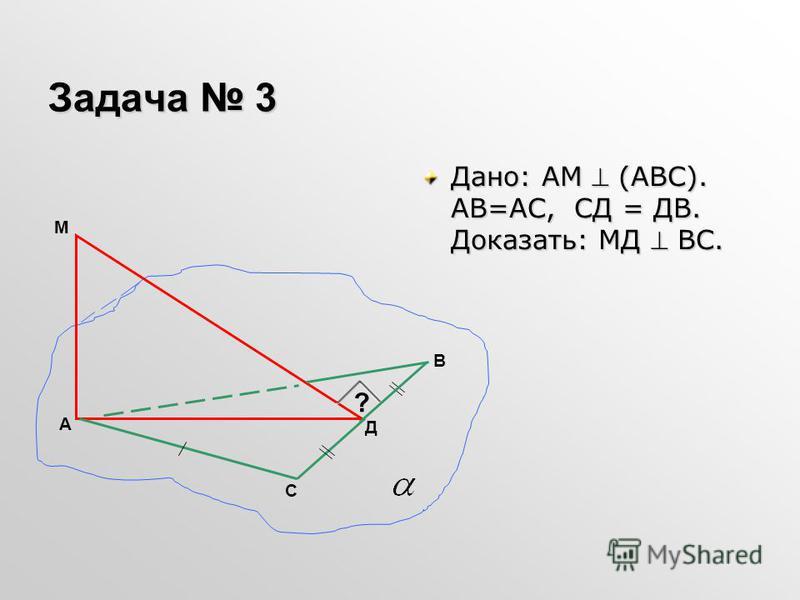 Задача 3 Дано: АМ (АВС). АВ=АС, СД = ДВ. Доказать: МД ВС. А В Д С ? М