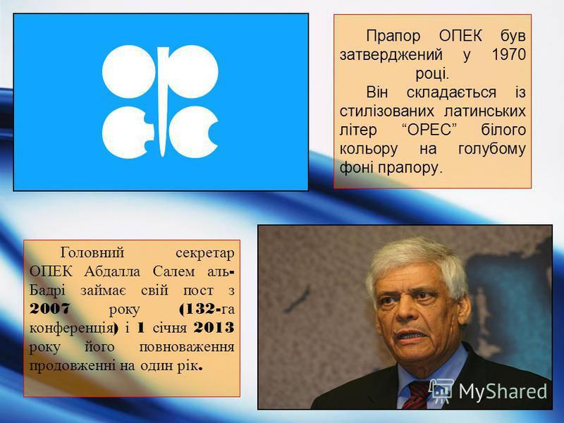 Прапор ОПЕК був затверджений у 1970 році. Він складається із стилізованих латинських літер OPEC білого кольору на голубому фоні прапору. Головний секретар ОПЕК Абдалла Салем аль - Бадрі займає свій пост з 2007 року (132- га конференція ) і 1 січня 20