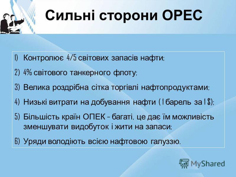 Сильні сторони OPEC 1) Контролює 4/5 світових запасів нафти ; 2)4% світового танкерного флоту ; 3) Велика роздрібна сітка торгівлі нафтопродуктами ; 4) Низькі витрати на добування нафти ( 1 барель за 1 $); 5) Більшість країн ОПЕК – багаті, це дає їм