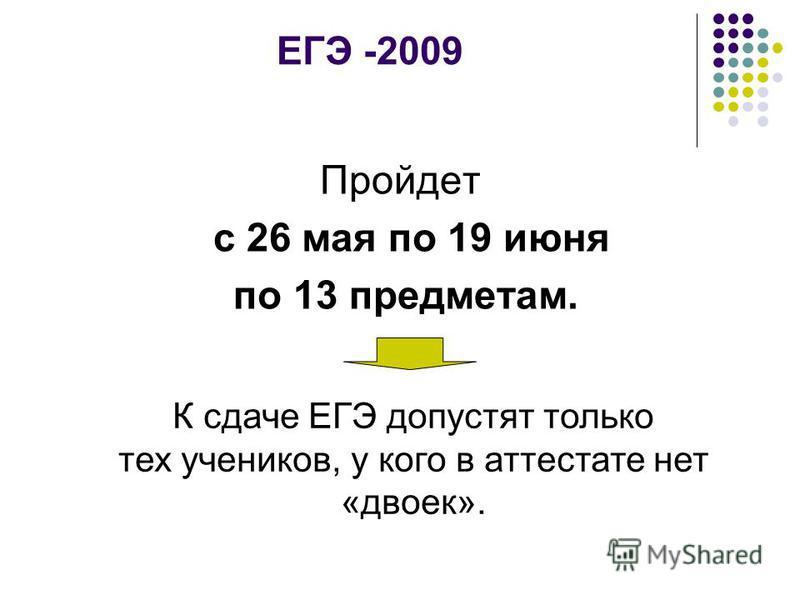 ЕГЭ -2009 Пройдет с 26 мая по 19 июня по 13 предметам. К сдаче ЕГЭ допустят только тех учеников, у кого в аттестате нет «двоек».