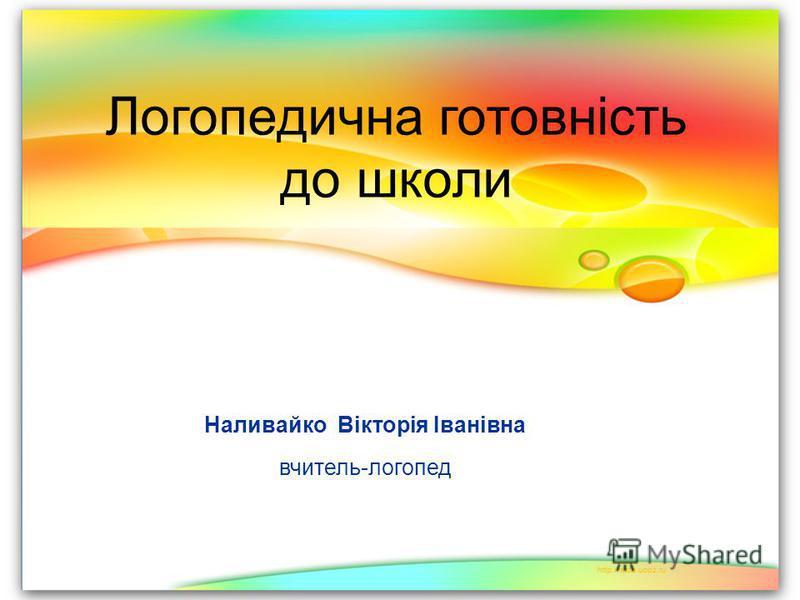 Логопедична готовність до школи Наливайко Вікторія Іванівна вчитель-логопед