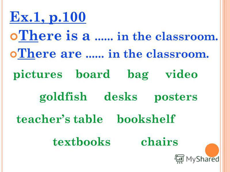 Ex.1, p.100 There is a...... in the classroom. There are...... in the classroom. pictures board bag video goldfish desks posters teachers table bookshelf textbooks chairs