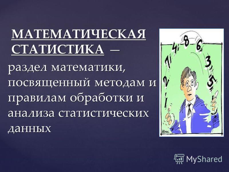 раздел математики, посвященный методам и правилам обработки и анализа статистических данных МАТЕМАТИЧЕСКАЯ СТАТИСТИКА МАТЕМАТИЧЕСКАЯ СТАТИСТИКА