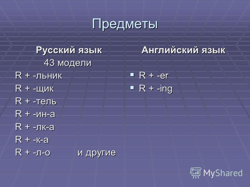 Предметы Русский язык Русский язык 43 модели R + -ельник R + -яящик R + -телль R + -ин-а R + -лк-а R + -к-а R + -л-о и другие Английский язык Английский язык R + -er R + -er R + -ing R + -ing