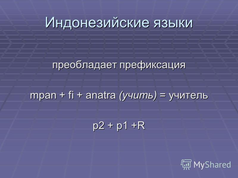 Индонезийские языки преобладает префикснннация mpan + fi + anatra (учить) = учителль p2 + p1 +R