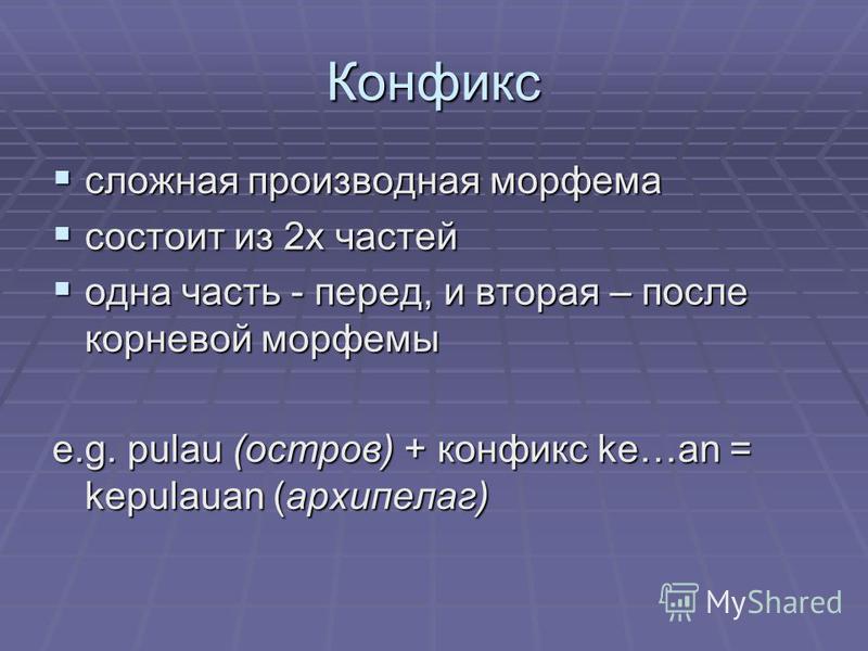 Конфикс сложная производная морфема сложная производная морфема состоит из 2 х частей состоит из 2 х частей одна часть - перед, и вторая – после корневой морфемы одна часть - перед, и вторая – после корневой морфемы e.g. pulau (остров) + конфикс ke…a