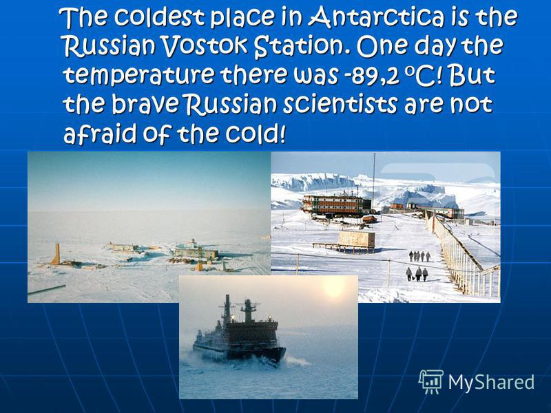 The coldest place in Antarctica is the Russian Vostok Station. One day the temperature there was -89,2 o C! But the brave Russian scientists are not afraid of the cold! The coldest place in Antarctica is the Russian Vostok Station. One day the temper