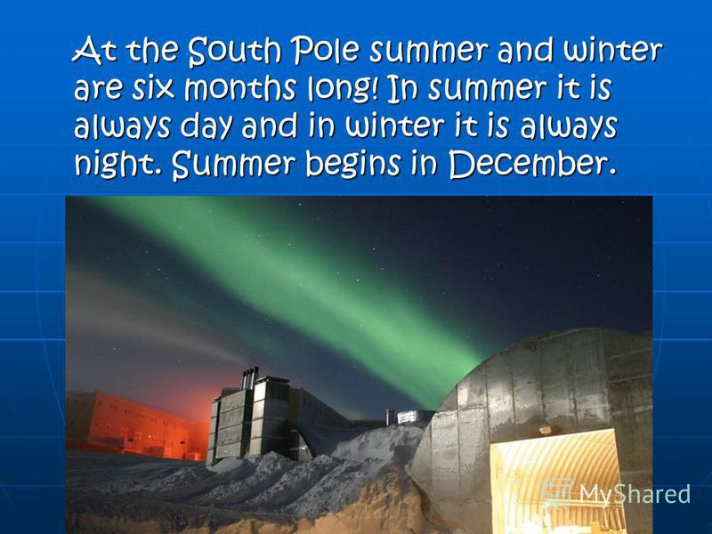 At the South Pole summer and winter are six months long! In summer it is always day and in winter it is always night. Summer begins in December.