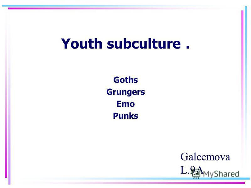 Youth subculture. Goths Grungers Emo Punks Galeemova L.9А