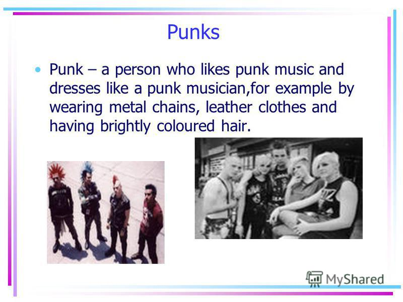 Punks Punk – a person who likes punk music and dresses like a punk musician,for example by wearing metal chains, leather clothes and having brightly coloured hair.