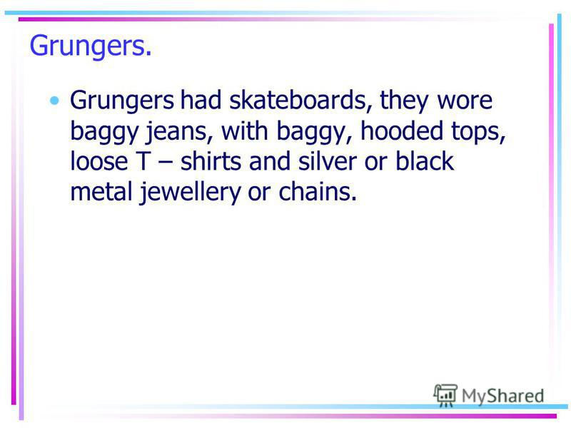 Grungers. Grungers had skateboards, they wore baggy jeans, with baggy, hooded tops, loose T – shirts and silver or black metal jewellery or chains.