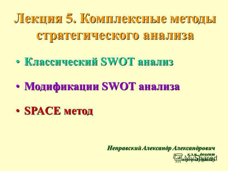 Лекция 5. Комплексные методы стратегического анализа Лекция 5. Комплексные методы стратегического анализа Классический SWOT анализ Классический SWOT анализ Модификации SWOT анализа Модификации SWOT анализа SPACE методSPACE метод Неправский Александр